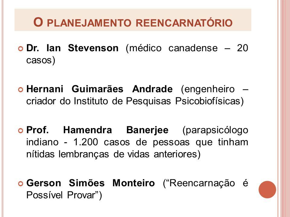 O PLANEJAMENTO REENCARNATÓRIO Dr. Ian Stevenson (médico canadense – 20 casos) Hernani Guimarães Andrade (engenheiro – criador do Instituto de Pesquisa