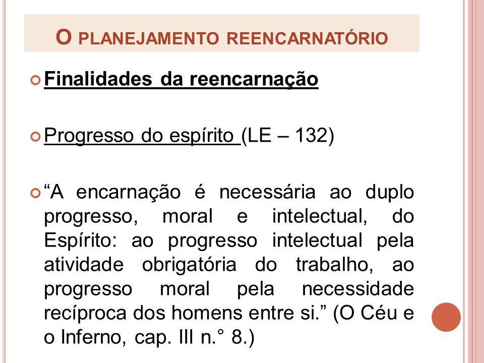 O PLANEJAMENTO REENCARNATÓRIO Finalidades da reencarnação Progresso do espírito (LE – 132) A encarnação é necessária ao duplo progresso, moral e intel
