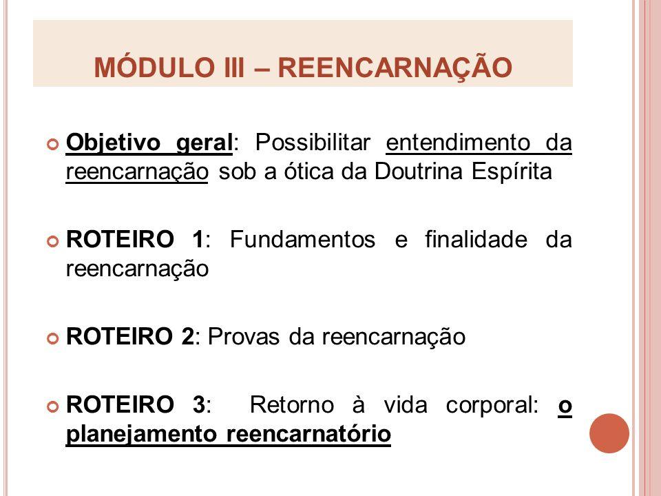 MÓDULO III – REENCARNAÇÃO Objetivo geral: Possibilitar entendimento da reencarnação sob a ótica da Doutrina Espírita ROTEIRO 1: Fundamentos e finalida