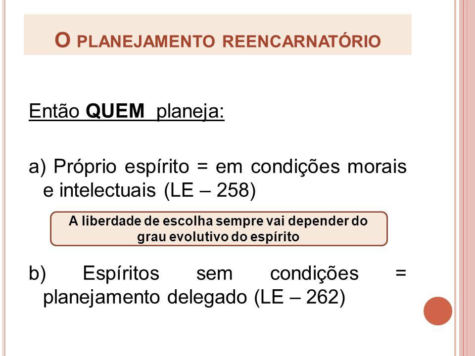 O PLANEJAMENTO REENCARNATÓRIO Então QUEM planeja: a) Próprio espírito = em condições morais e intelectuais (LE – 258) b) Espíritos sem condições = pla
