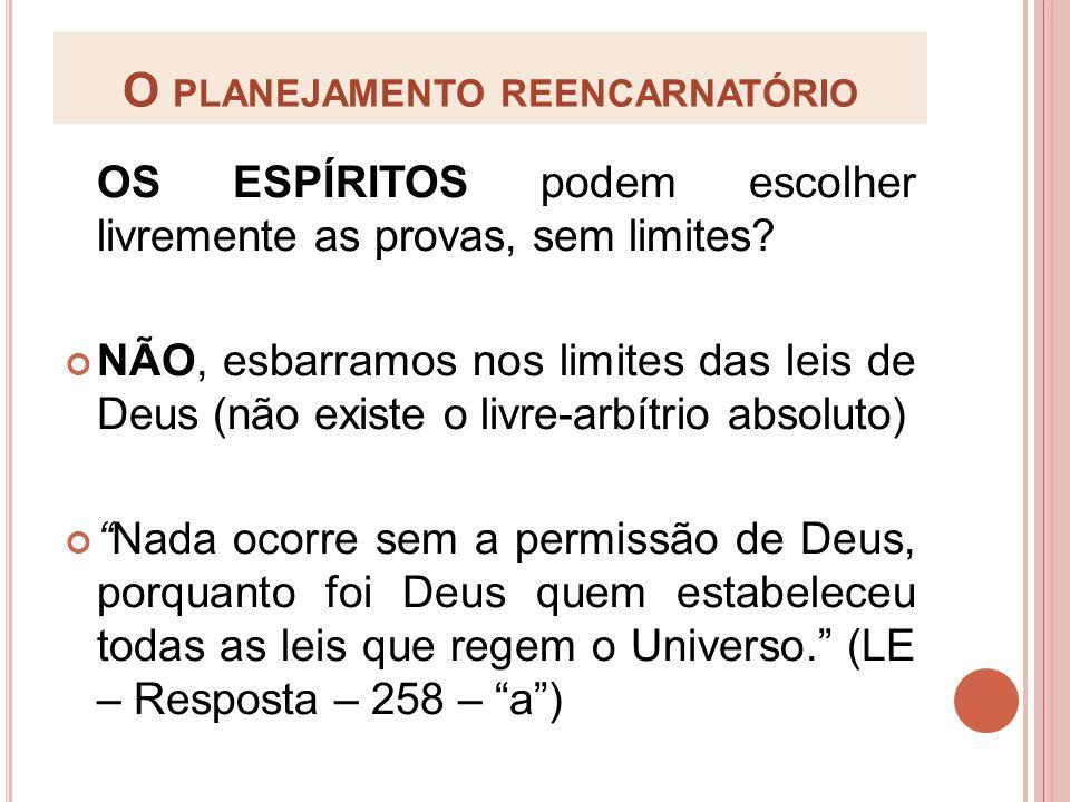 O PLANEJAMENTO REENCARNATÓRIO OS ESPÍRITOS podem escolher livremente as provas, sem limites? NÃO, esbarramos nos limites das leis de Deus (não existe