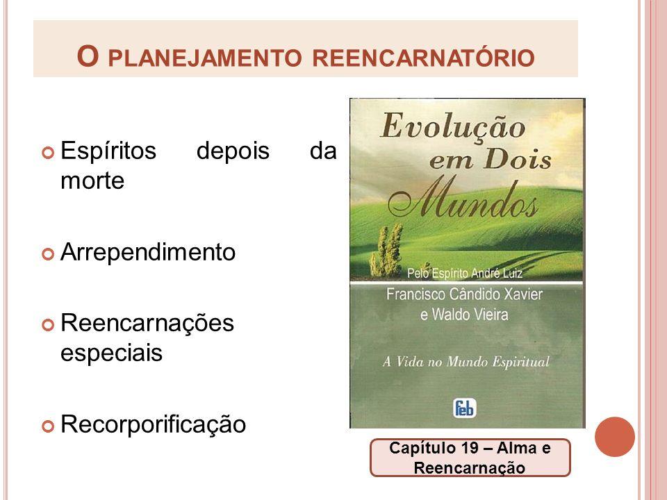 O PLANEJAMENTO REENCARNATÓRIO Espíritos depois da morte Arrependimento Reencarnações especiais Recorporificação Capítulo 19 – Alma e Reencarnação