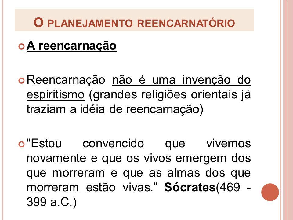 O PLANEJAMENTO REENCARNATÓRIO A reencarnação Reencarnação não é uma invenção do espiritismo (grandes religiões orientais já traziam a idéia de reencar
