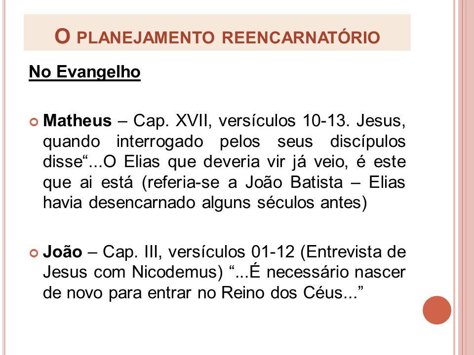 O PLANEJAMENTO REENCARNATÓRIO No Evangelho Matheus – Cap. XVII, versículos 10-13. Jesus, quando interrogado pelos seus discípulos disse...O Elias que
