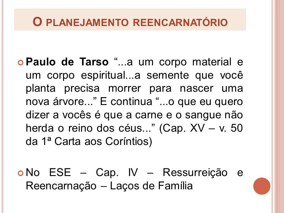 O PLANEJAMENTO REENCARNATÓRIO Paulo de Tarso...a um corpo material e um corpo espiritual...a semente que você planta precisa morrer para nascer uma no