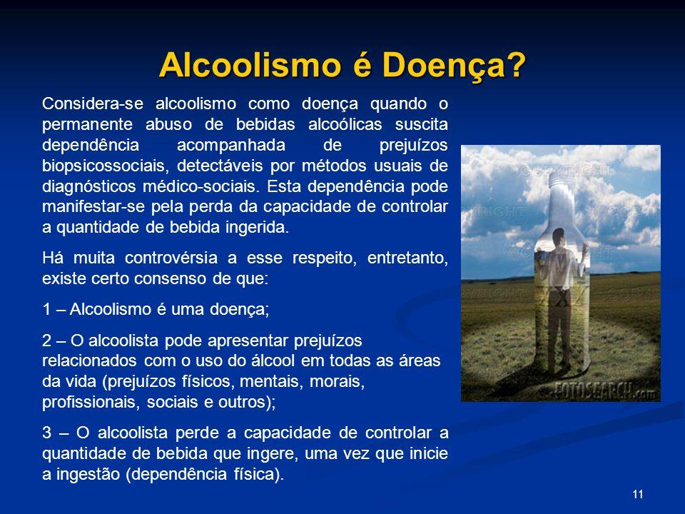 11 Alcoolismo é Doença? Considera-se alcoolismo como doença quando o permanente abuso de bebidas alcoólicas suscita dependência acompanhada de prejuíz