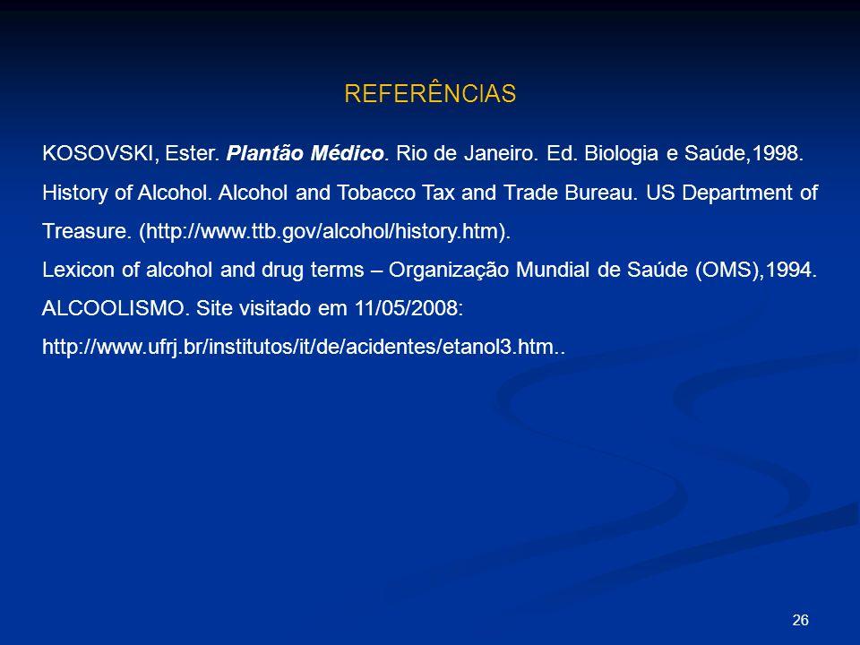 REFERÊNCIAS 26 KOSOVSKI, Ester. Plantão Médico. Rio de Janeiro. Ed. Biologia e Saúde,1998. History of Alcohol. Alcohol and Tobacco Tax and Trade Burea