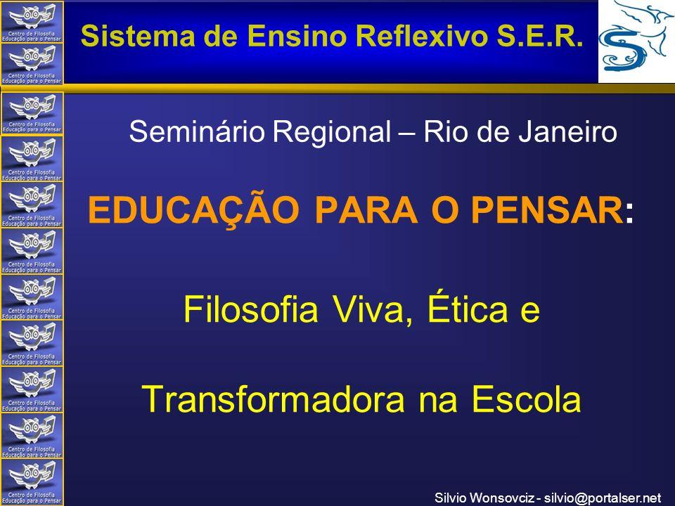 Centro de Filosofia Educação para o Pensar Sistema de Ensino Reflexivo S.E.R. Silvio Wonsovciz - silvio@portalser.net Seminário Regional – Rio de Jane