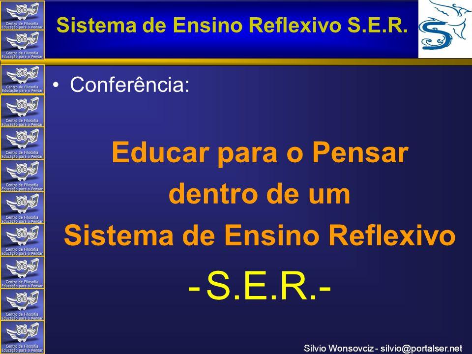Centro de Filosofia Educação para o Pensar Sistema de Ensino Reflexivo S.E.R. Silvio Wonsovciz - silvio@portalser.net Conferência: Educar para o Pensa