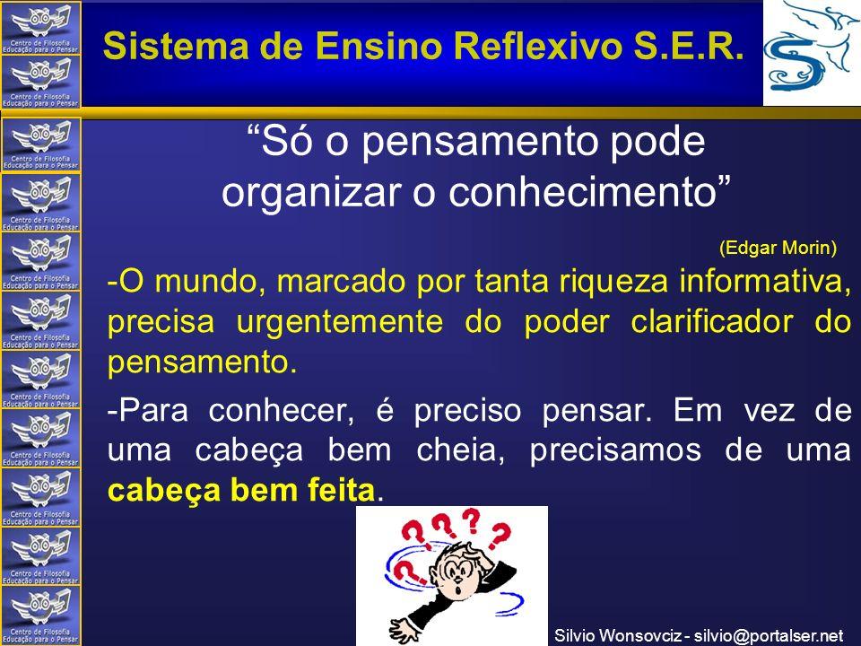 Centro de Filosofia Educação para o Pensar Sistema de Ensino Reflexivo S.E.R. Silvio Wonsovciz - silvio@portalser.net Só o pensamento pode organizar o