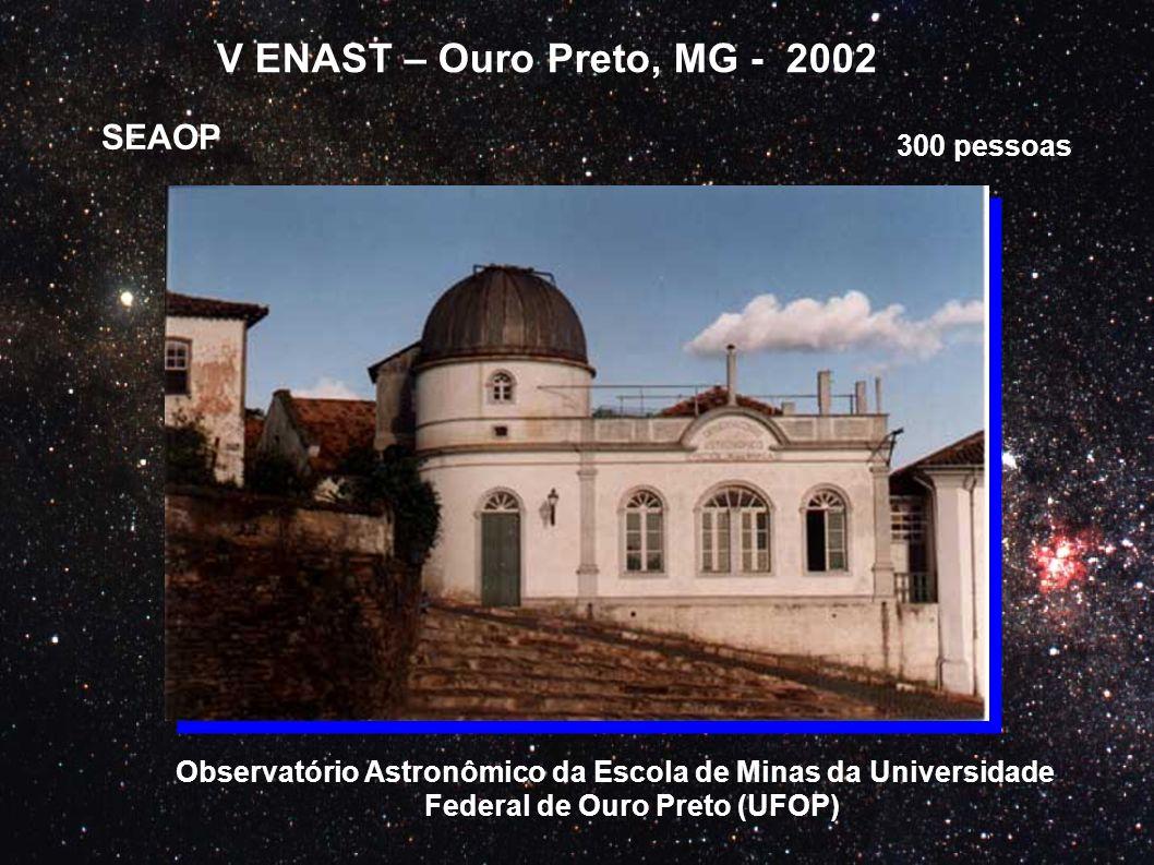 V ENAST – Ouro Preto, MG - 2002 SEAOP Observatório Astronômico da Escola de Minas da Universidade Federal de Ouro Preto (UFOP) 300 pessoas