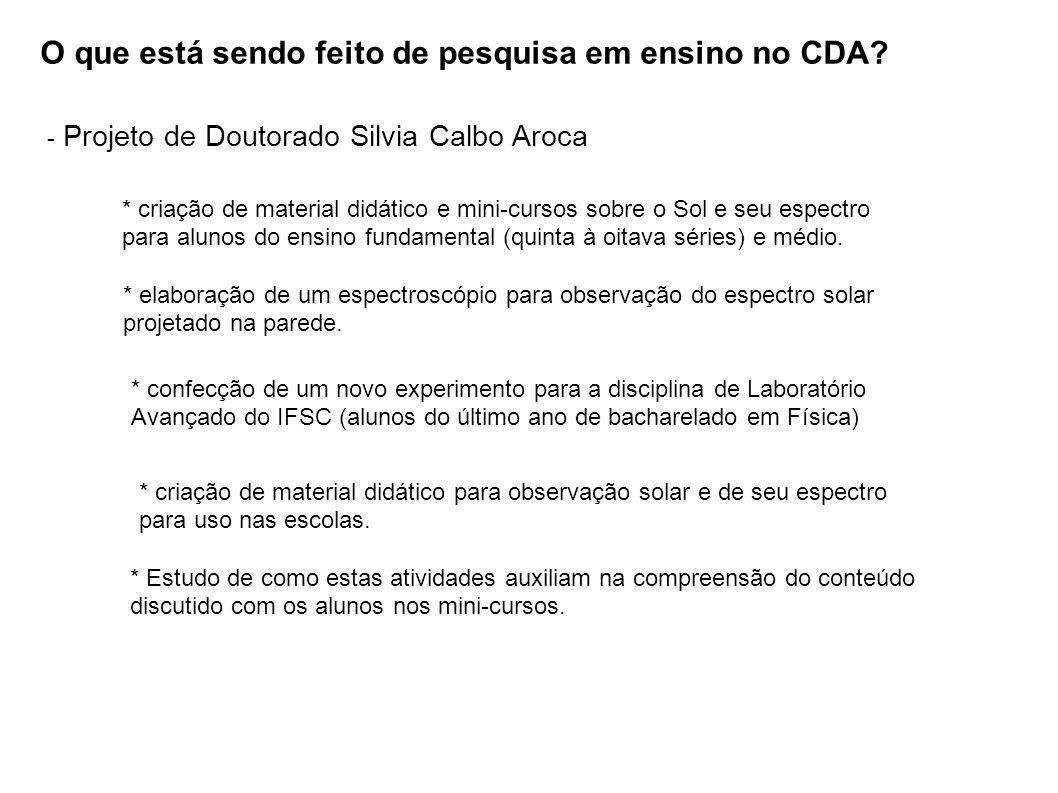 O que está sendo feito de pesquisa em ensino no CDA? - Projeto de Doutorado Silvia Calbo Aroca * criação de material didático e mini-cursos sobre o So