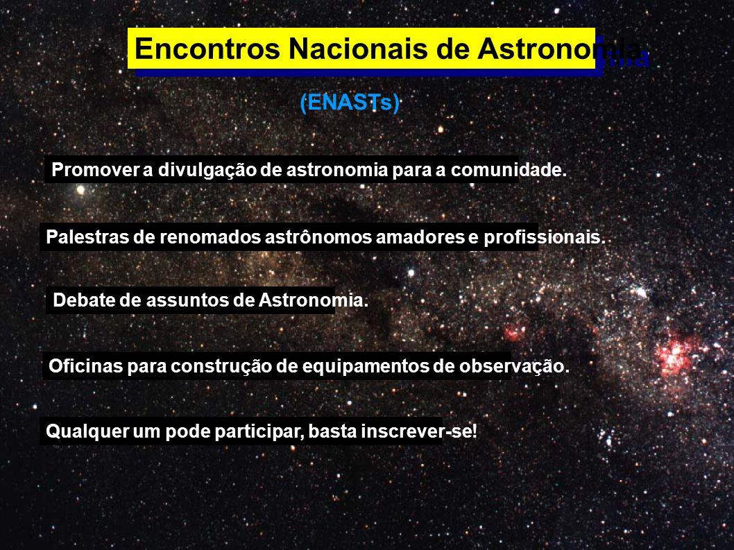 Encontros Nacionais de Astronomia (ENASTs) Promover a divulgação de astronomia para a comunidade. Palestras de renomados astrônomos amadores e profiss