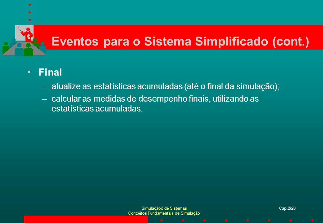 Simulaçãoo de Sistemas Conceitos Fundamentais de Simulação Cap.2/21 Especificações para o Sistema Simplificado relógio da simulação (interno ao Arena) calendário de eventos (lista de eventos): –[número da entidade, tempo do evento, tipo de evento]; –mantidos na ordem segundo a qual ocorrerão; –próximo evento sempre no topo; –inicialmente, programar a primeira chegada; –final, corresponde à última partida; variáveis de estado (descrevem o status atual): –status do servidor, B(t) = 1, se ocupado, 0, se livre; –número de usuários na fila, Q(t); –tempos de chegada de cada usuário (lista de tamanho aleatório).
