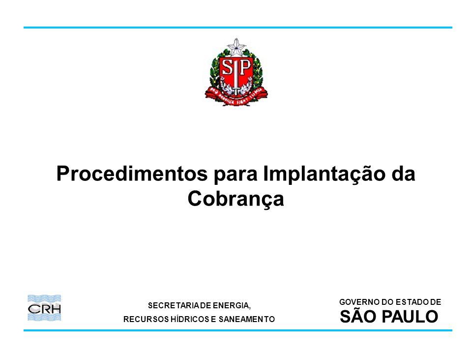SECRETARIA DE ENERGIA, RECURSOS HÍDRICOS E SANEAMENTO GOVERNO DO ESTADO DE SÃO PAULO Procedimentos para Implantação da Cobrança