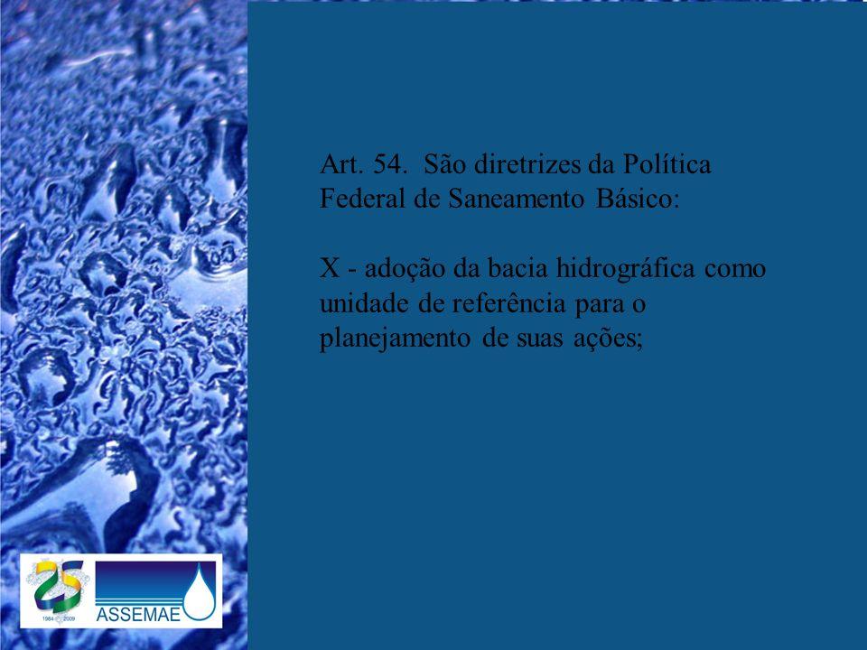 Art. 54. São diretrizes da Política Federal de Saneamento Básico: X - adoção da bacia hidrográfica como unidade de referência para o planejamento de s