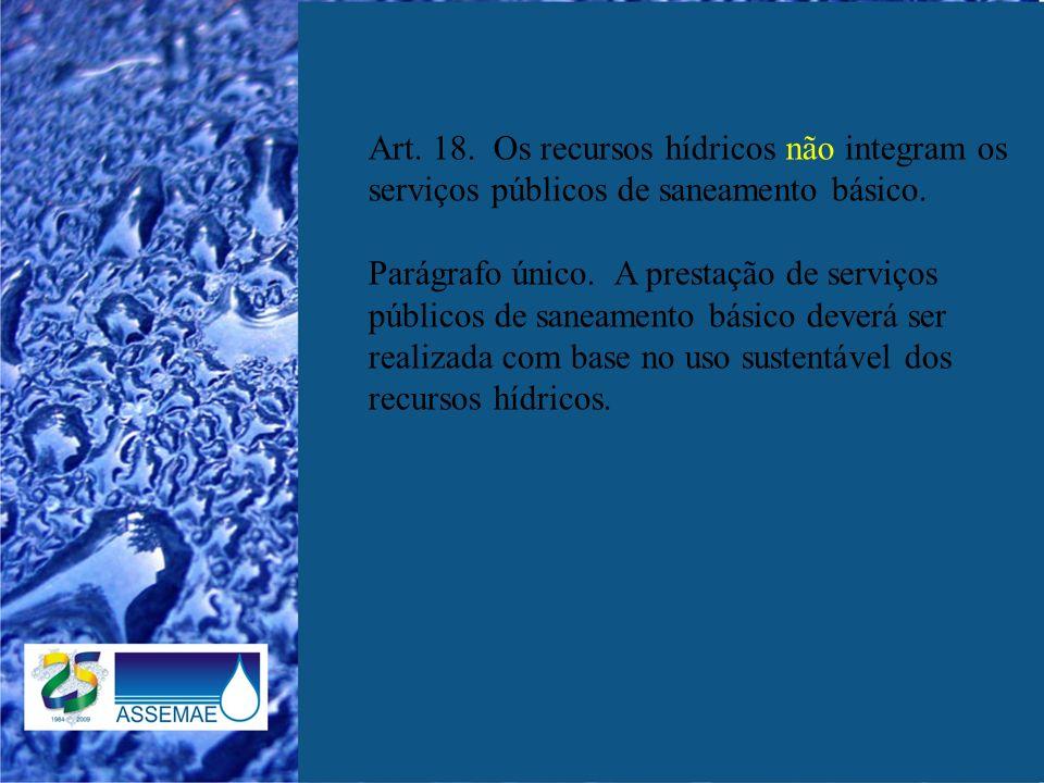 Art. 18. Os recursos hídricos não integram os serviços públicos de saneamento básico. Parágrafo único. A prestação de serviços públicos de saneamento
