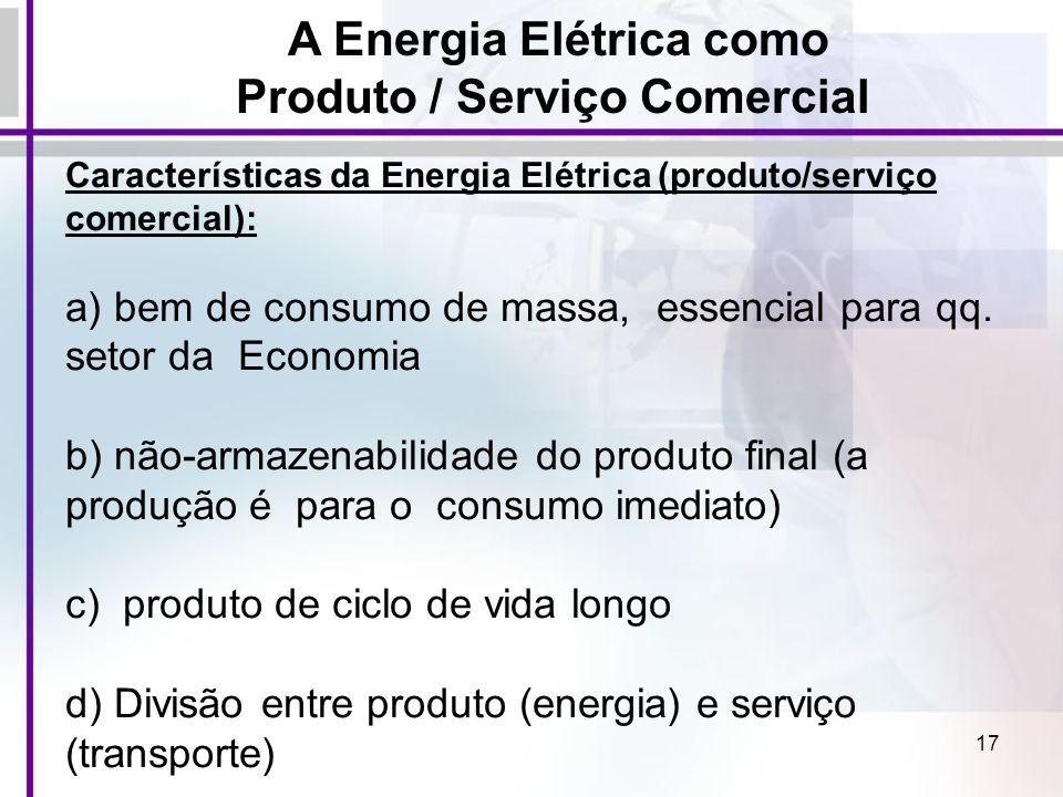 17 A Energia Elétrica como Produto / Serviço Comercial Características da Energia Elétrica (produto/serviço comercial): a) bem de consumo de massa, es