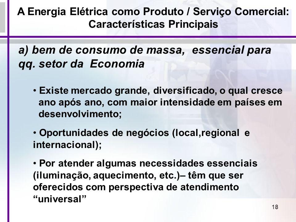 18 A Energia Elétrica como Produto / Serviço Comercial: Características Principais a) bem de consumo de massa, essencial para qq. setor da Economia Ex