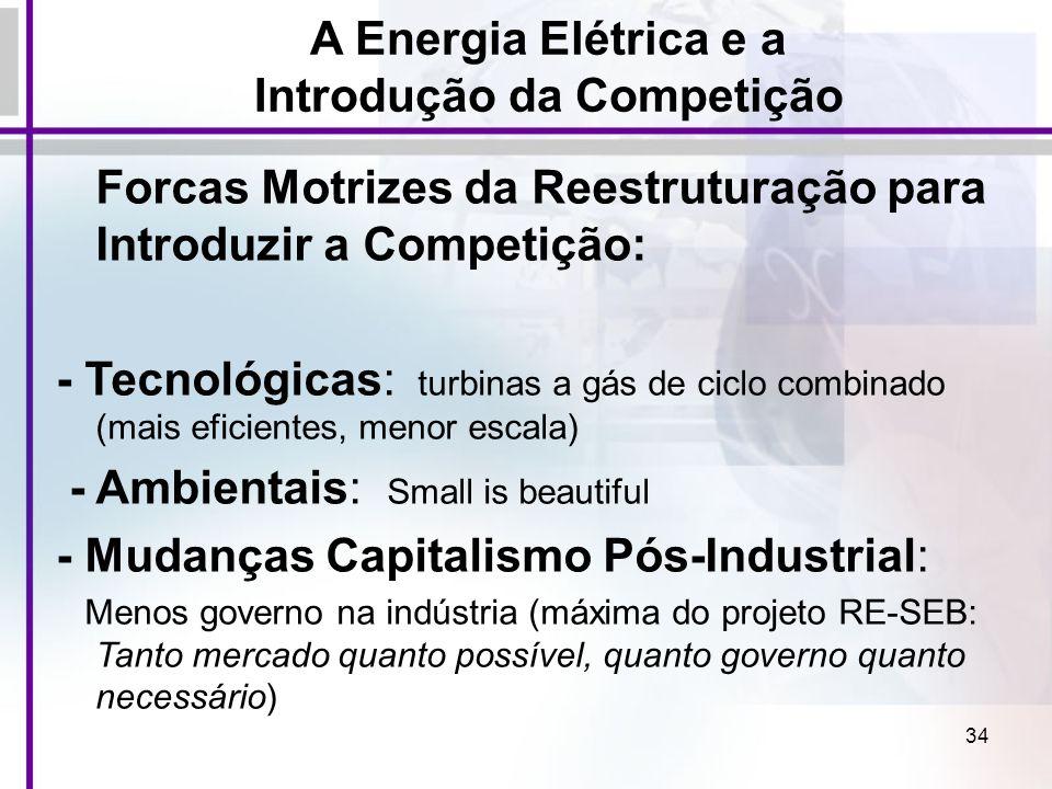 34 A Energia Elétrica e a Introdução da Competição Forcas Motrizes da Reestruturação para Introduzir a Competição: - Tecnológicas: turbinas a gás de c