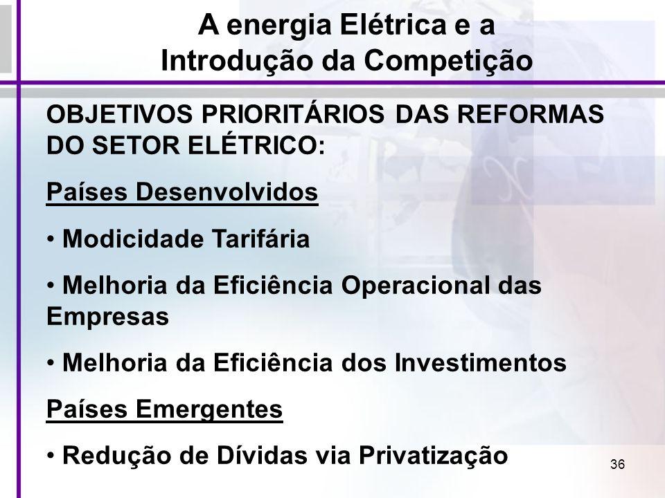 36 A energia Elétrica e a Introdução da Competição OBJETIVOS PRIORITÁRIOS DAS REFORMAS DO SETOR ELÉTRICO: Países Desenvolvidos Modicidade Tarifária Me