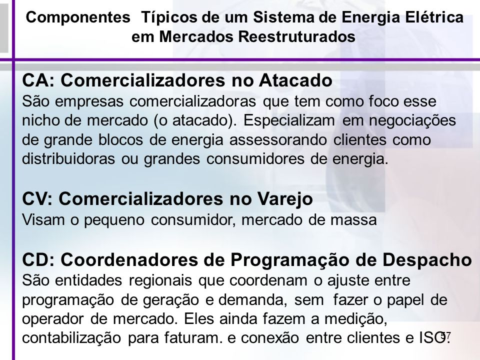 57 Componentes Típicos de um Sistema de Energia Elétrica em Mercados Reestruturados CA: Comercializadores no Atacado São empresas comercializadoras qu