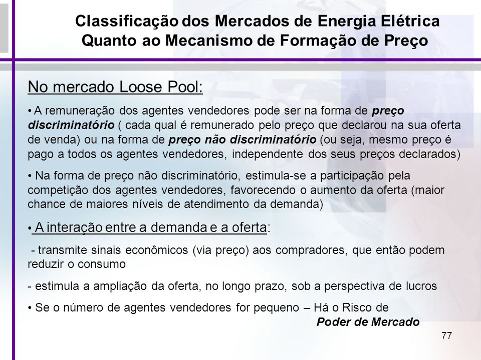 77 Classificação dos Mercados de Energia Elétrica Quanto ao Mecanismo de Formação de Preço No mercado Loose Pool: A remuneração dos agentes vendedores