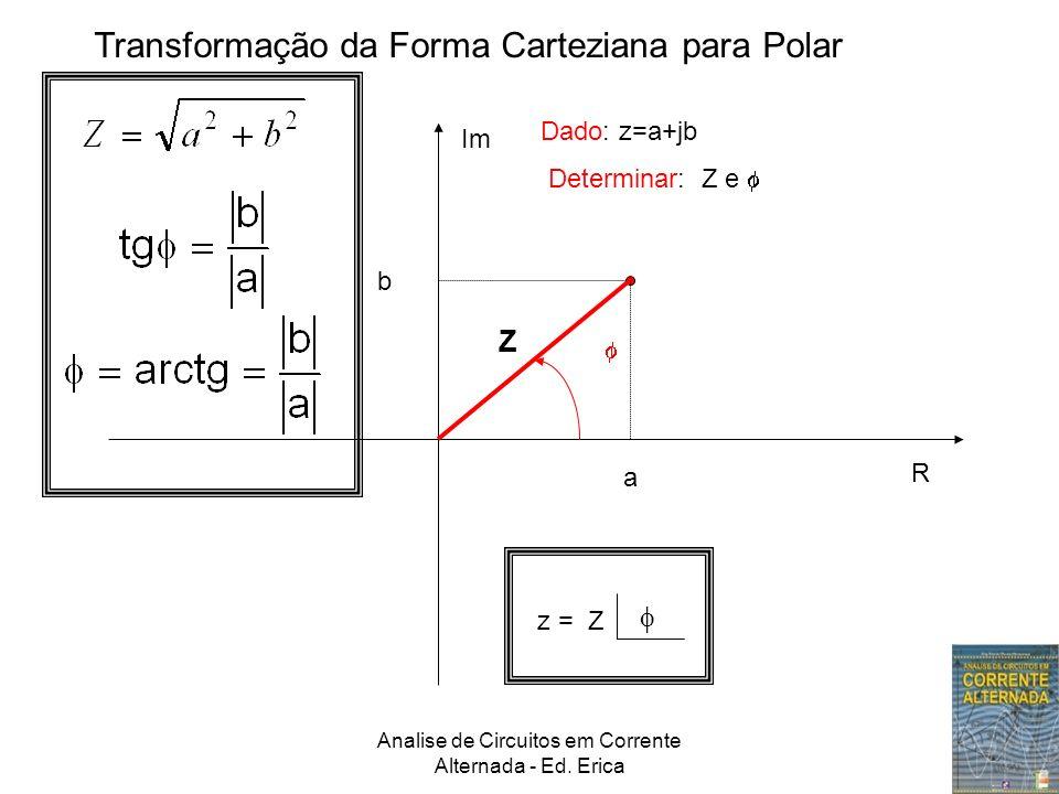 Analise de Circuitos em Corrente Alternada - Ed. Erica Transformação da Forma Carteziana para Polar Im R a b Z Dado: z=a+jb Determinar: Z e z = Z