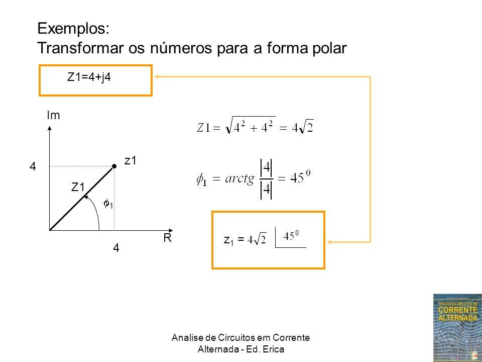 Analise de Circuitos em Corrente Alternada - Ed. Erica Exemplos: Transformar os números para a forma polar Z1=4+j4 Im R 4 4 Z1 z1 1 z 1 =