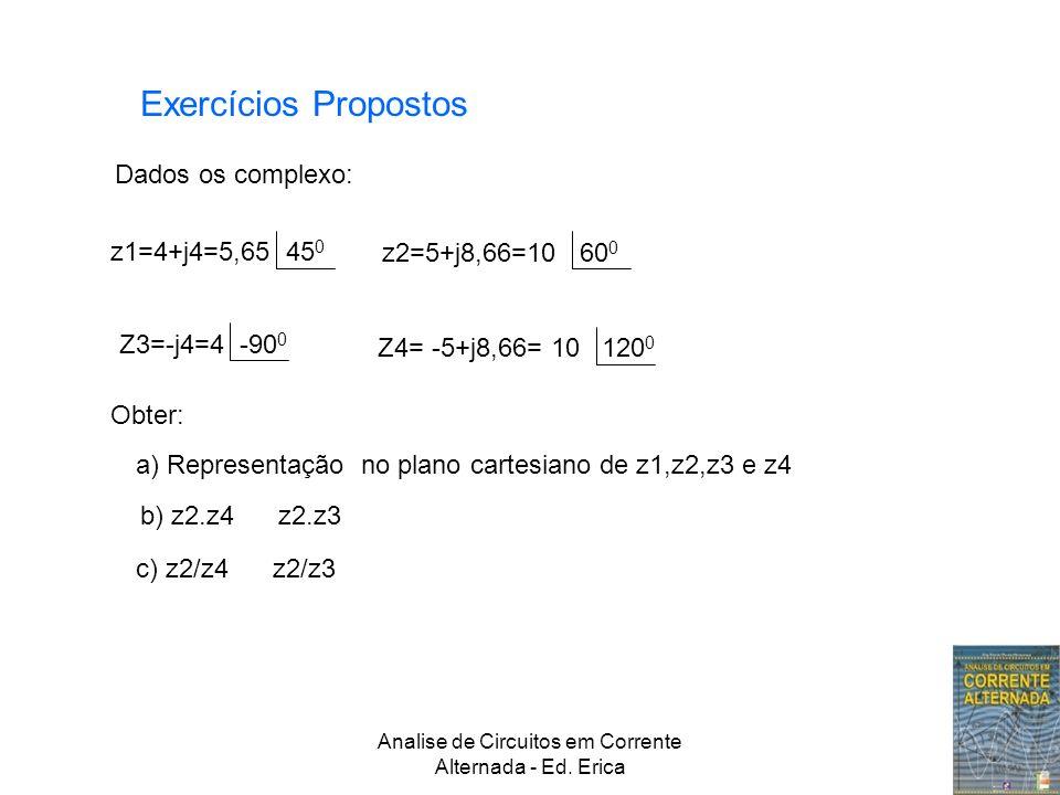 Analise de Circuitos em Corrente Alternada - Ed. Erica Exercícios Propostos Dados os complexo: Z3=-j4=4 -90 0 z1=4+j4=5,65 45 0 z2=5+j8,66=10 60 0 Z4=