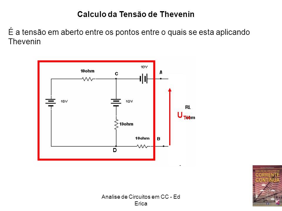 Analise de Circuitos em CC - Ed Erica Calculo da Tensão de Thevenin É a tensão em aberto entre os pontos entre o quais se esta aplicando Thevenin C D