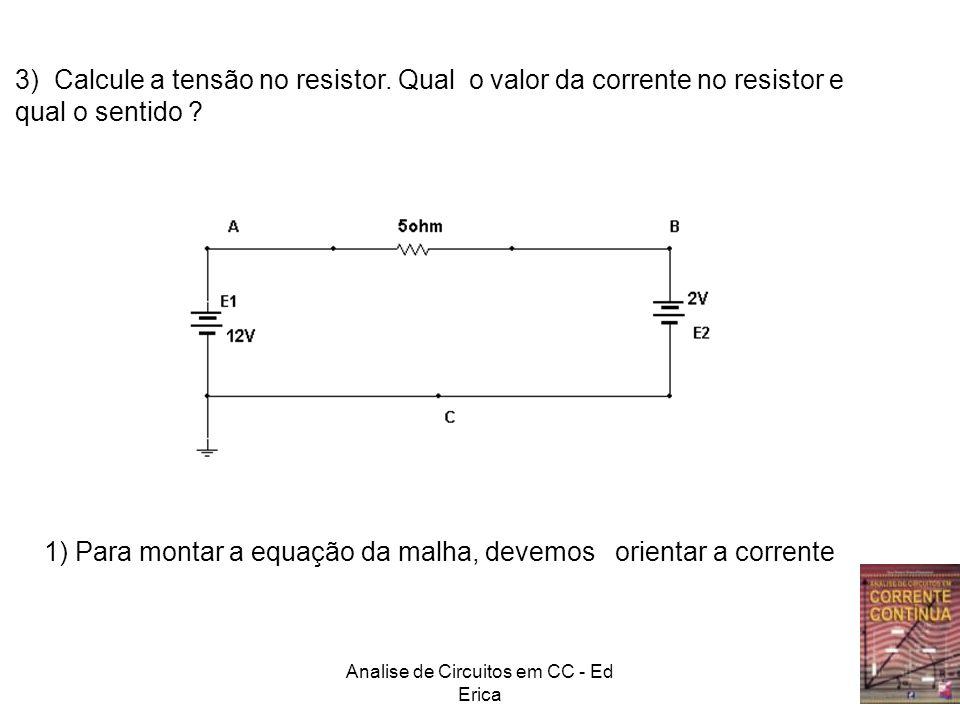 Analise de Circuitos em CC - Ed Erica I 2) Orientar as tensões na malha I Orientação arbitraria 12V 5.I 2V Soma das tensões horárias: 12V+ 5.ISoma das tensões anti horárias: 2V