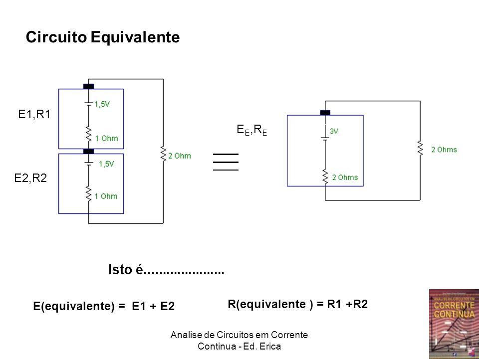 Analise de Circuitos em Corrente Continua - Ed. Erica Circuito Equivalente E(equivalente) = E1 + E2 R(equivalente ) = R1 +R2 Isto é...................