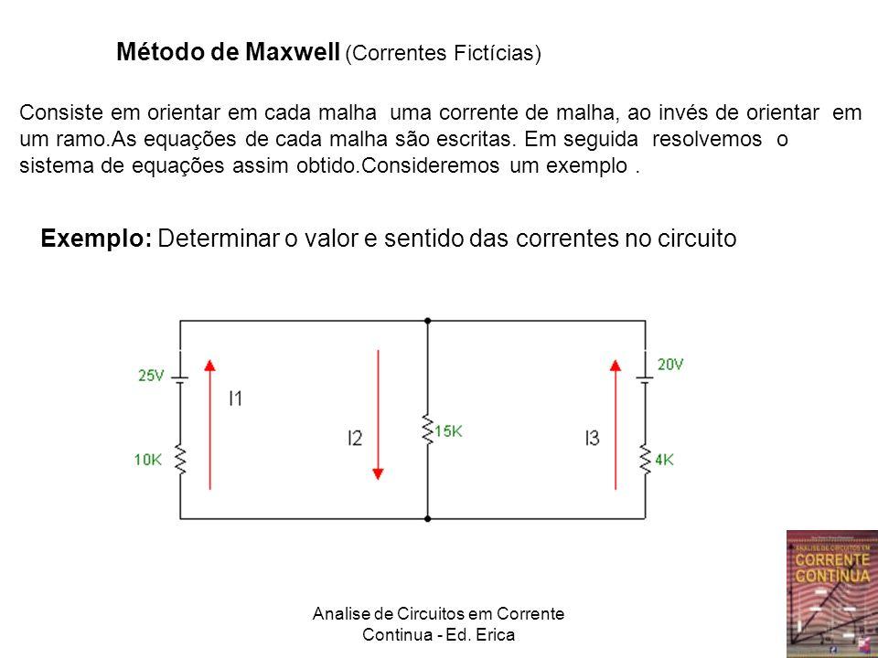 Analise de Circuitos em Corrente Continua - Ed. Erica Método de Maxwell (Correntes Fictícias) Consiste em orientar em cada malha uma corrente de malha