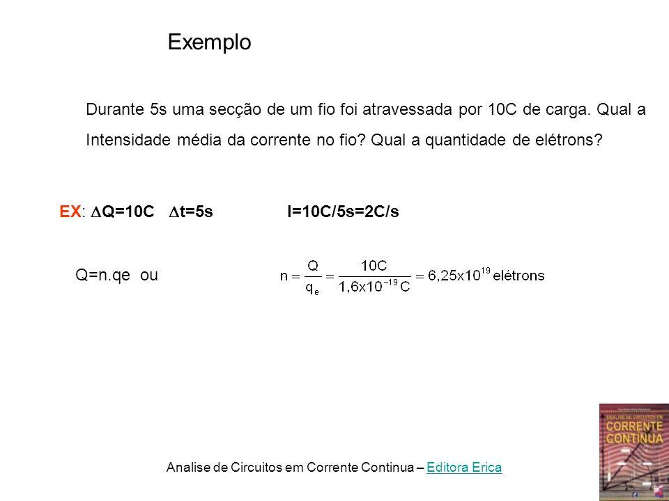 SubmúltiploMúltiplo 1miliampere=10 -3 A=1mA 1Kiloampere=10 3 A=1kA 1microampere=10 -6 A=1 A 1Megaampere=10 6 A=1MA 1nanoampere=10 -9 A=1nA1Gigaampere=10 9 A=1GA Multiplos e Submultiplos do Ampere Desta forma escrevemos que a corrente vale: I=0,005A ou I=5mA I=1200A ou I=1,2kA I=2A Analise de Circuitos em Corrente Continua – Editora EricaEditora Erica