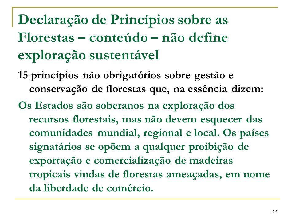 25 Declaração de Princípios sobre as Florestas – conteúdo – não define exploração sustentável 15 princípios não obrigatórios sobre gestão e conservaçã