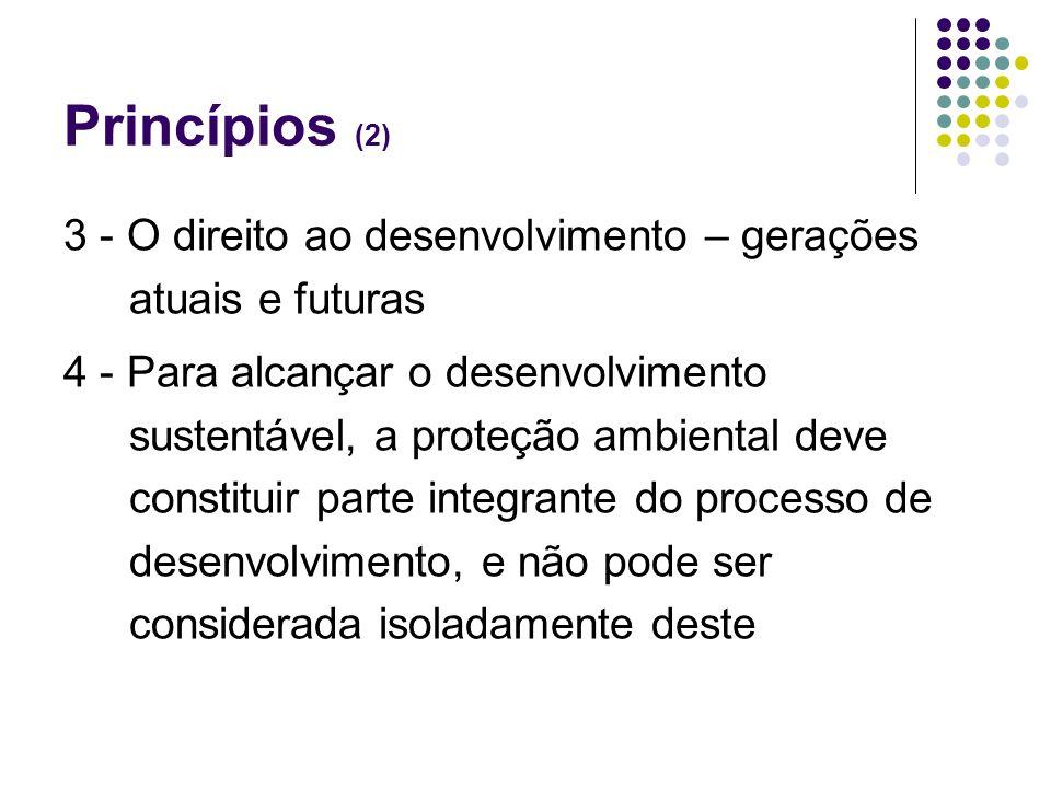 Princípios (2) 3 - O direito ao desenvolvimento – gerações atuais e futuras 4 - Para alcançar o desenvolvimento sustentável, a proteção ambiental deve