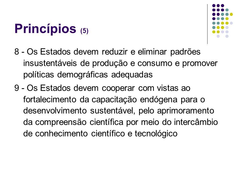 Princípios (5) 8 - Os Estados devem reduzir e eliminar padrões insustentáveis de produção e consumo e promover políticas demográficas adequadas 9 - Os
