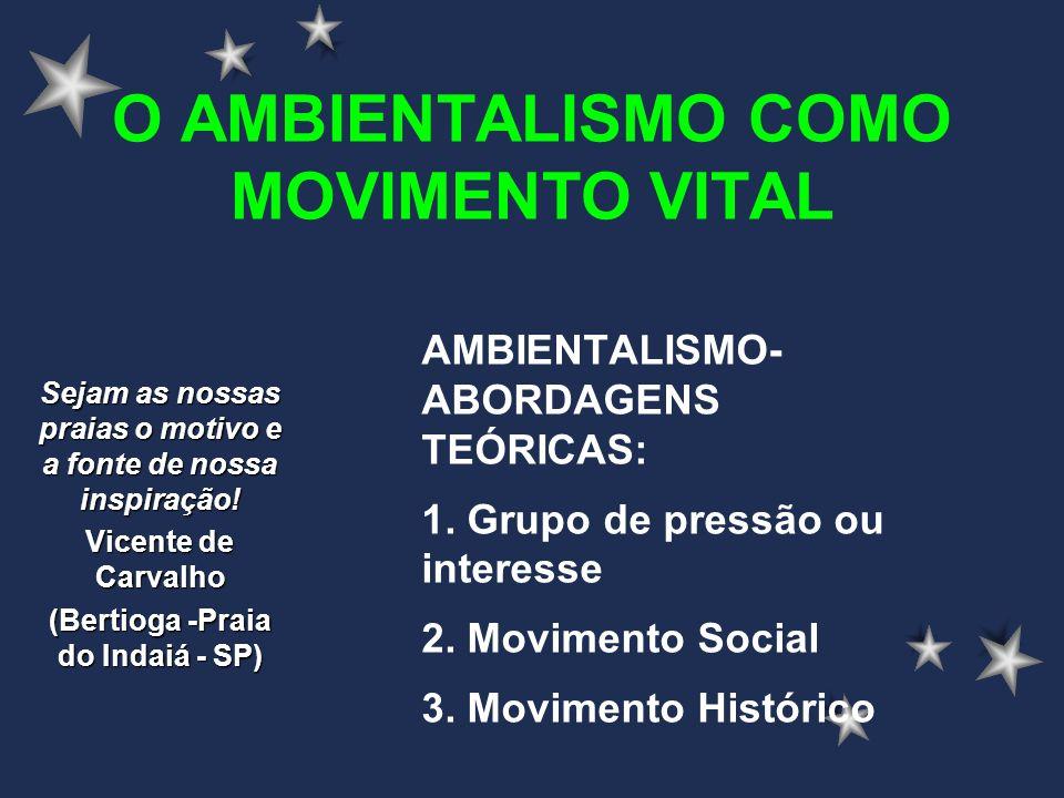 O AMBIENTALISMO COMO MOVIMENTO VITAL AMBIENTALISMO- ABORDAGENS TEÓRICAS: 1. Grupo de pressão ou interesse 2. Movimento Social 3. Movimento Histórico S