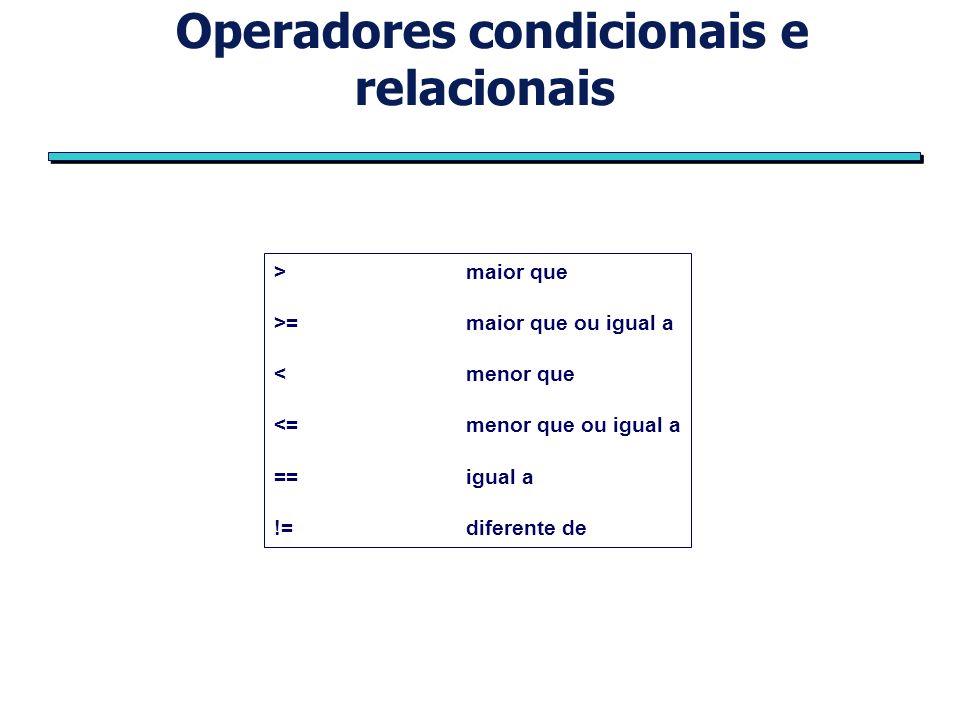 Operadores condicionais e relacionais >maior que >=maior que ou igual a <menor que <=menor que ou igual a ==igual a !=diferente de