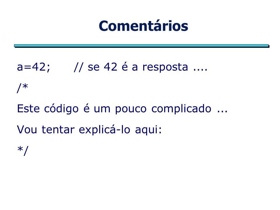 Comentários a=42; // se 42 é a resposta.... /* Este código é um pouco complicado...