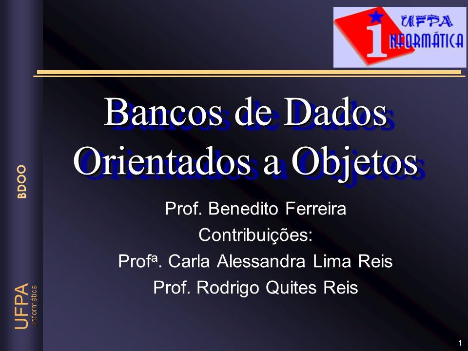 Informática UFPA BDOO 1 Bancos de Dados Orientados a Objetos Prof. Benedito Ferreira Contribuições: Prof a. Carla Alessandra Lima Reis Prof. Rodrigo Q