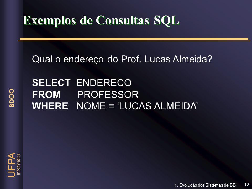 Informática UFPA BDOO 12 Exemplos de Consultas SQL Qual o endereço do Prof. Lucas Almeida? SELECT ENDERECO FROM PROFESSOR WHERE NOME = LUCAS ALMEIDA 1