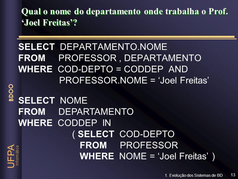 Informática UFPA BDOO 13 Qual o nome do departamento onde trabalha o Prof. Joel Freitas? SELECT DEPARTAMENTO.NOME FROM PROFESSOR, DEPARTAMENTO WHERE C