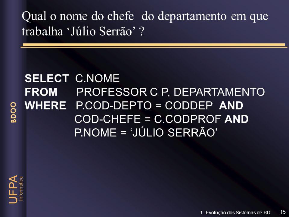 Informática UFPA BDOO 15 SELECT C.NOME FROM PROFESSOR C P, DEPARTAMENTO WHERE P.COD-DEPTO = CODDEP AND COD-CHEFE = C.CODPROF AND P.NOME = JÚLIO SERRÃO