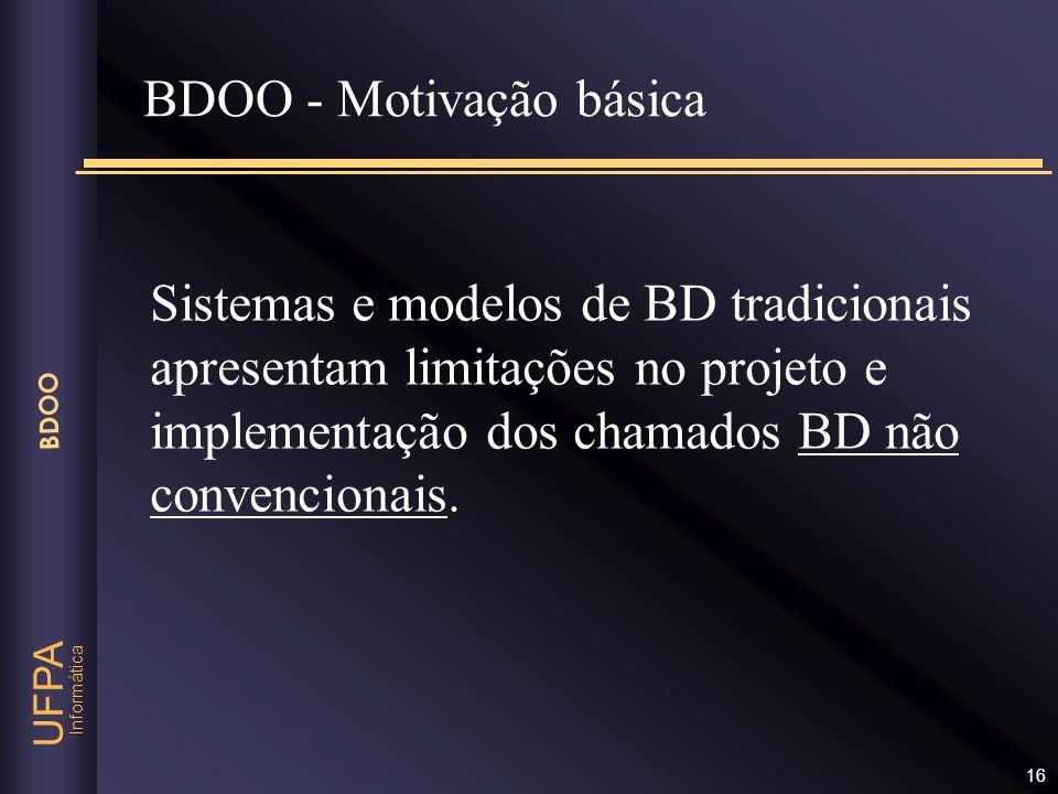 Informática UFPA BDOO 16 Sistemas e modelos de BD tradicionais apresentam limitações no projeto e implementação dos chamados BD não convencionais. BDO