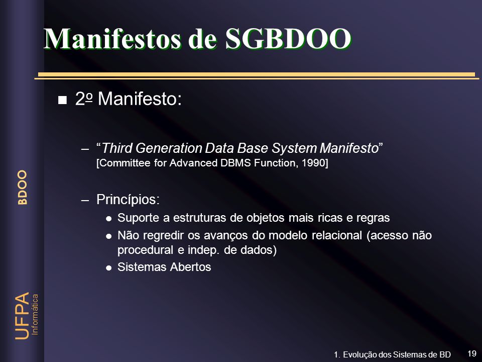 Informática UFPA BDOO 19 n 2 o Manifesto: –Third Generation Data Base System Manifesto [Committee for Advanced DBMS Function, 1990] –Princípios: l Sup