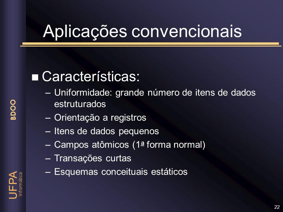 Informática UFPA BDOO 22 Aplicações convencionais n Características: –Uniformidade: grande número de itens de dados estruturados –Orientação a registr