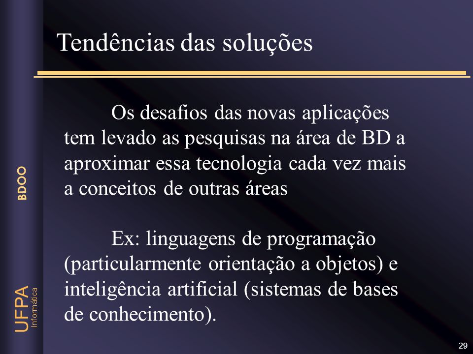 Informática UFPA BDOO 29 Os desafios das novas aplicações tem levado as pesquisas na área de BD a aproximar essa tecnologia cada vez mais a conceitos