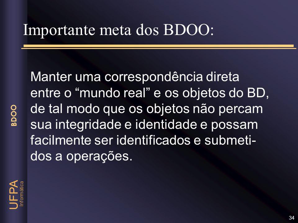 Informática UFPA BDOO 34 Importante meta dos BDOO: Manter uma correspondência direta entre o mundo real e os objetos do BD, de tal modo que os objetos